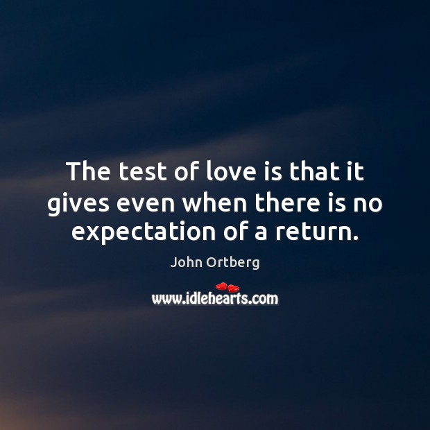 The test of love is that it gives even when there is no expectation of a return. John Ortberg Picture Quote