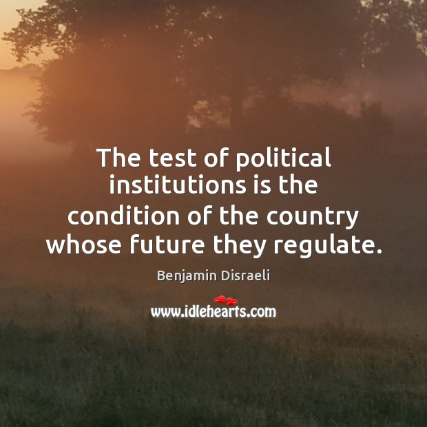 The test of political institutions is the condition of the country whose Benjamin Disraeli Picture Quote