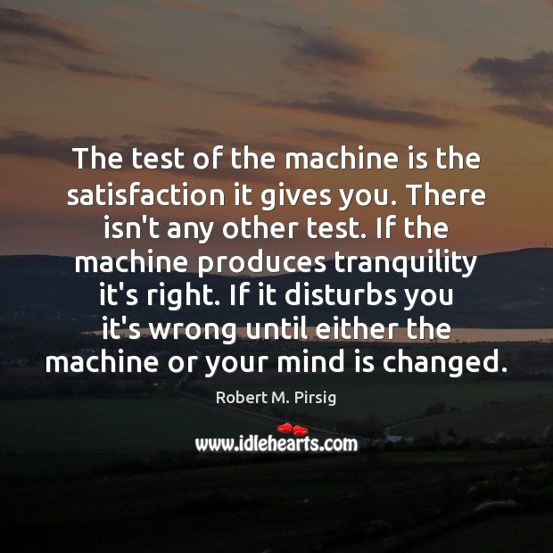 The test of the machine is the satisfaction it gives you. There Robert M. Pirsig Picture Quote