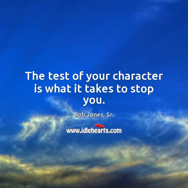 Image, The test of your character is what it takes to stop you.