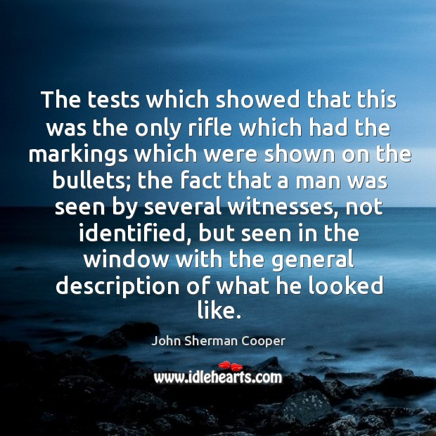 The tests which showed that this was the only rifle which had the markings which were shown on the bullets John Sherman Cooper Picture Quote