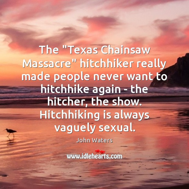 """The """"Texas Chainsaw Massacre"""" hitchhiker really made people never want to hitchhike John Waters Picture Quote"""