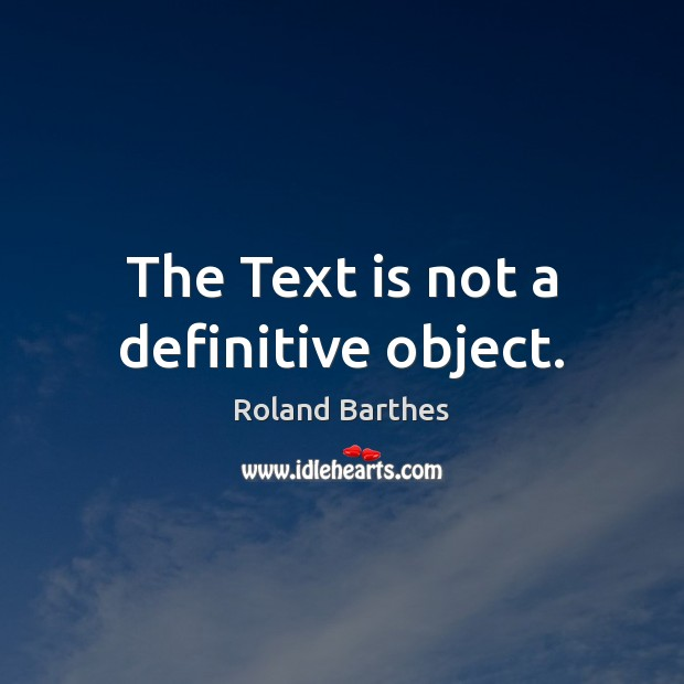 The Text is not a definitive object. Roland Barthes Picture Quote