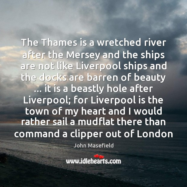 The Thames is a wretched river after the Mersey and the ships John Masefield Picture Quote