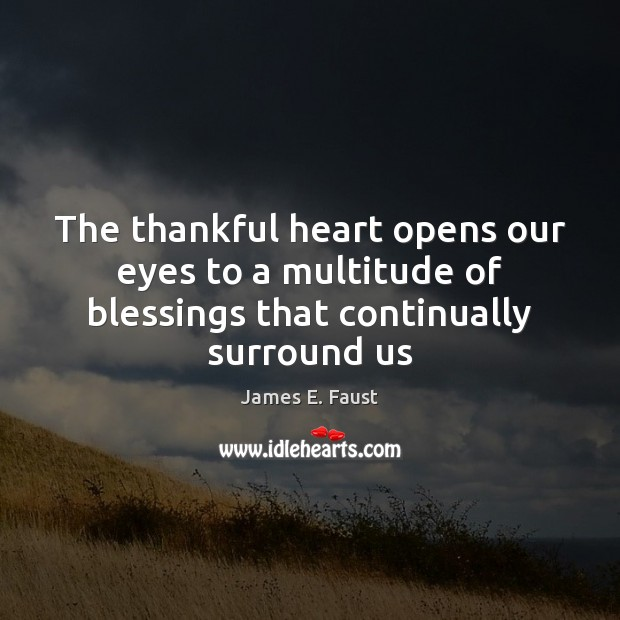 The thankful heart opens our eyes to a multitude of blessings that continually surround us James E. Faust Picture Quote