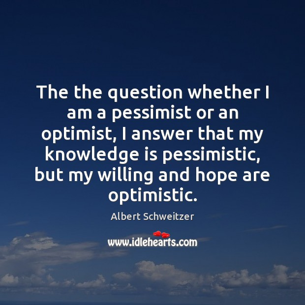 The the question whether I am a pessimist or an optimist, I Albert Schweitzer Picture Quote