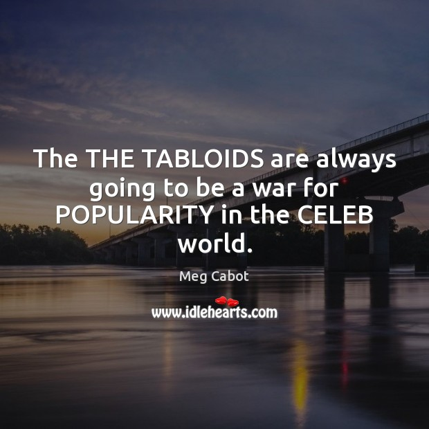 The THE TABLOIDS are always going to be a war for POPULARITY in the CELEB world. Meg Cabot Picture Quote