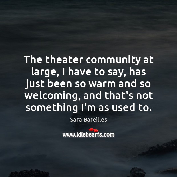 The theater community at large, I have to say, has just been Image