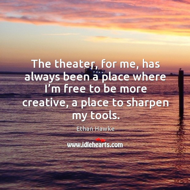 The theater, for me, has always been a place where I'm free to be more creative, a place to sharpen my tools. Image