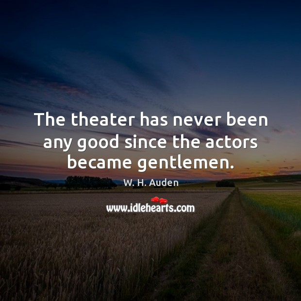 Image, The theater has never been any good since the actors became gentlemen.
