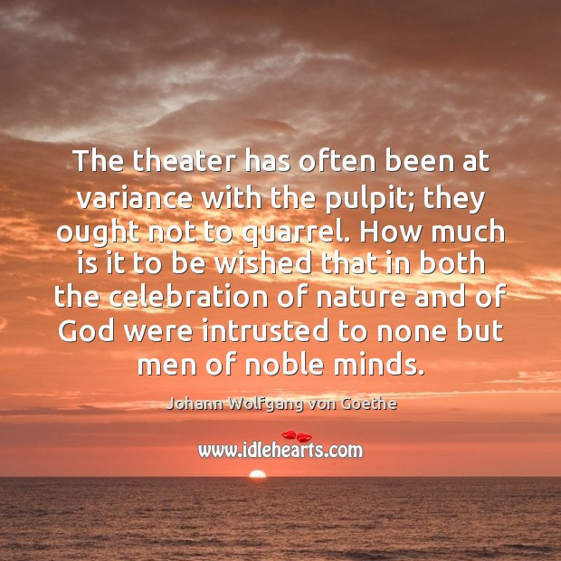 The theater has often been at variance with the pulpit; they ought Johann Wolfgang von Goethe Picture Quote