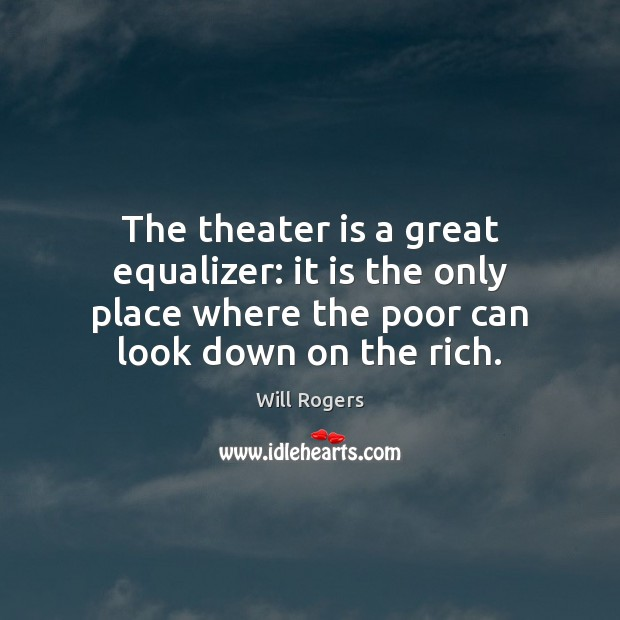 The theater is a great equalizer: it is the only place where Will Rogers Picture Quote