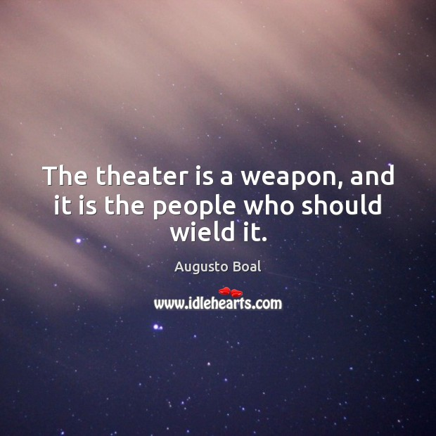 Image, The theater is a weapon, and it is the people who should wield it.