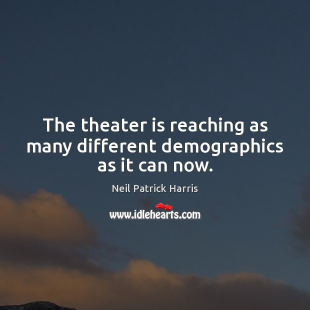 The theater is reaching as many different demographics as it can now. Neil Patrick Harris Picture Quote