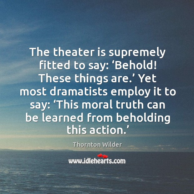 The theater is supremely fitted to say: 'behold! these things are.' yet most dramatists employ it to say: Image