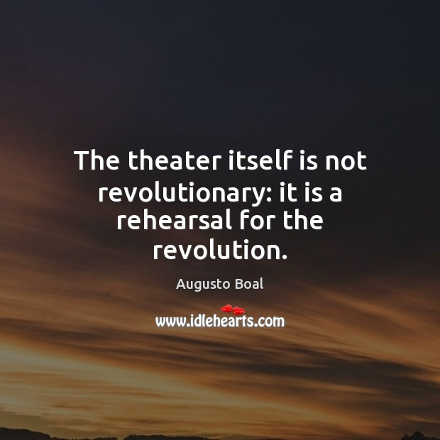 Image, The theater itself is not revolutionary: it is a rehearsal for the revolution.