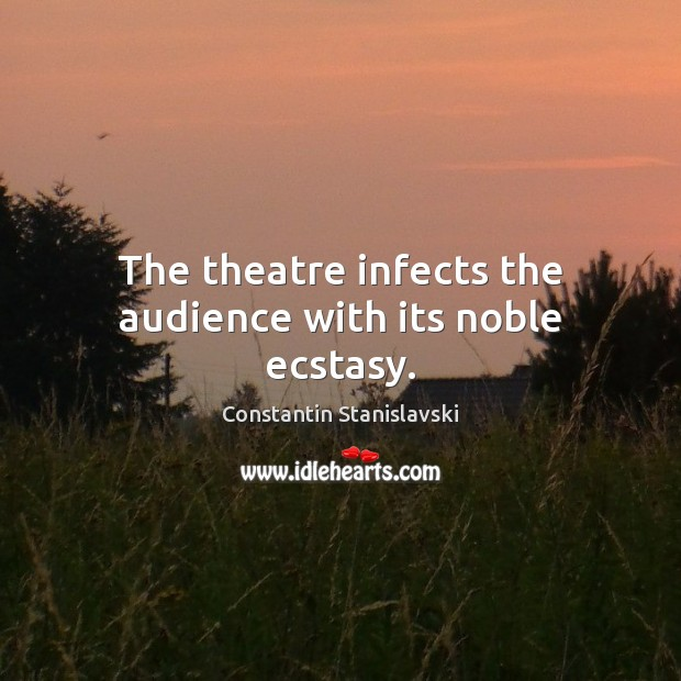 The theatre infects the audience with its noble ecstasy. Constantin Stanislavski Picture Quote