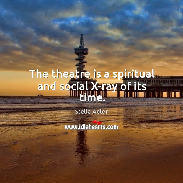 Image, The theatre is a spiritual and social x-ray of its time.