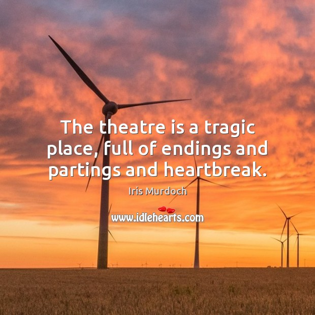 The theatre is a tragic place, full of endings and partings and heartbreak. Image