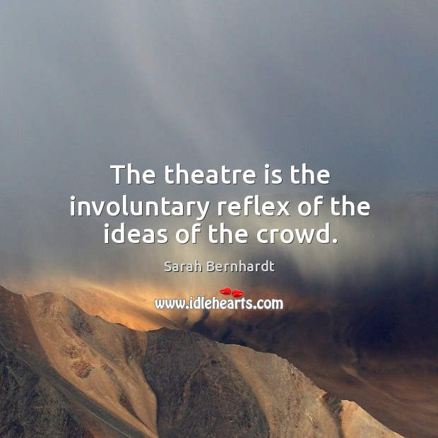 The theatre is the involuntary reflex of the ideas of the crowd. Image