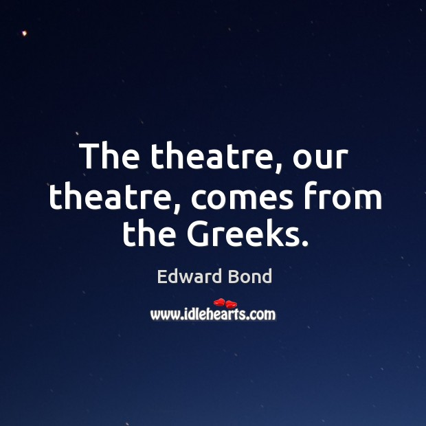 The theatre, our theatre, comes from the greeks. Image