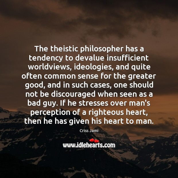 The theistic philosopher has a tendency to devalue insufficient worldviews, ideologies, and Criss Jami Picture Quote