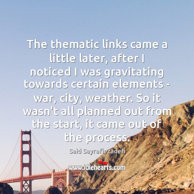The thematic links came a little later, after I noticed I was Said Sayrafiezadeh Picture Quote