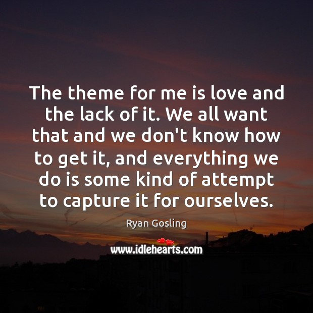 The theme for me is love and the lack of it. We Ryan Gosling Picture Quote