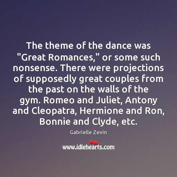 "The theme of the dance was ""Great Romances,"" or some such nonsense. Gabrielle Zevin Picture Quote"