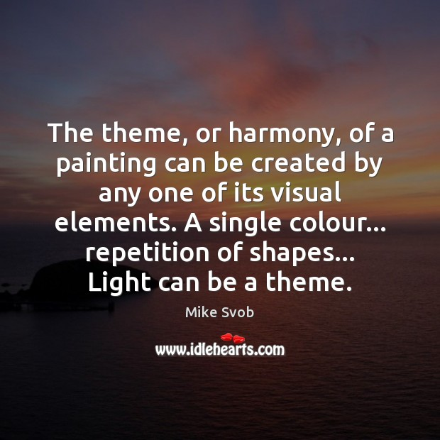 The theme, or harmony, of a painting can be created by any Mike Svob Picture Quote