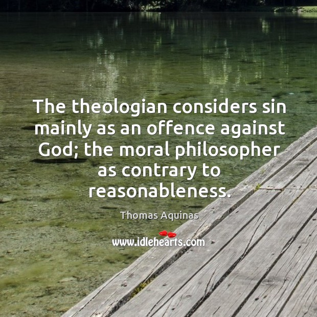 The theologian considers sin mainly as an offence against God; the moral philosopher as contrary to reasonableness. Image