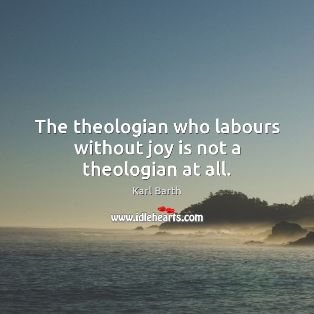 The theologian who labours without joy is not a theologian at all. Karl Barth Picture Quote