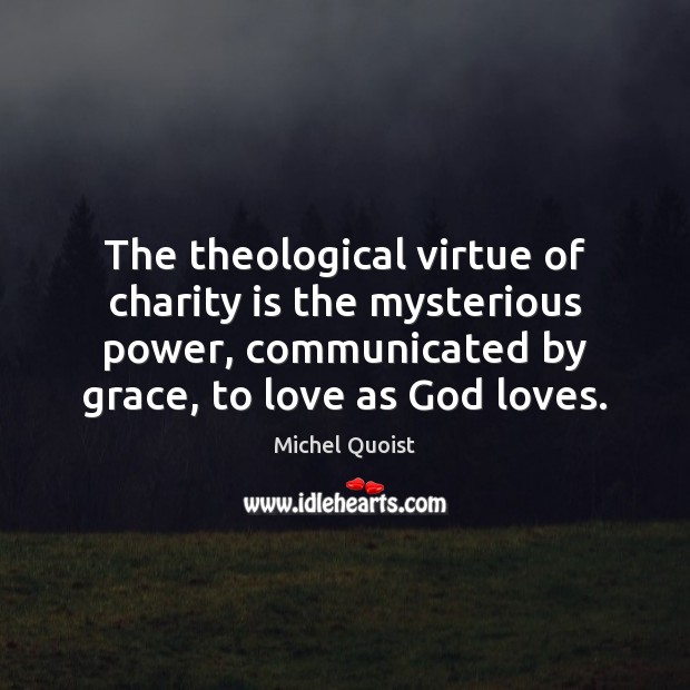 The theological virtue of charity is the mysterious power, communicated by grace, Charity Quotes Image