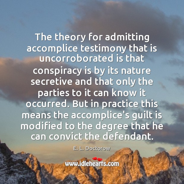 The theory for admitting accomplice testimony that is uncorroborated is that conspiracy E. L. Doctorow Picture Quote