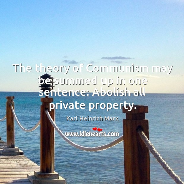 The theory of communism may be summed up in one sentence: abolish all private property. Karl Heinrich Marx Picture Quote