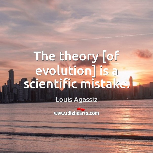 The theory [of evolution] is a scientific mistake. Image