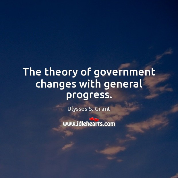 The theory of government changes with general progress. Ulysses S. Grant Picture Quote