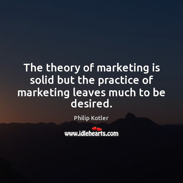 The theory of marketing is solid but the practice of marketing leaves much to be desired. Marketing Quotes