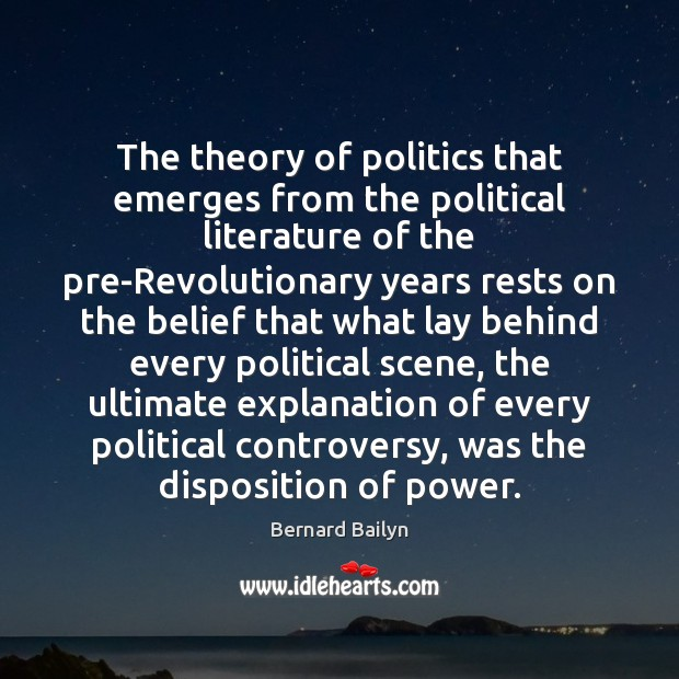 The theory of politics that emerges from the political literature of the Bernard Bailyn Picture Quote