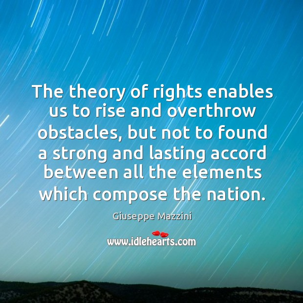 The theory of rights enables us to rise and overthrow obstacles Giuseppe Mazzini Picture Quote