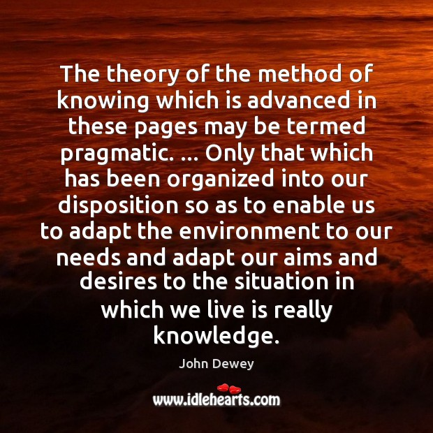 The theory of the method of knowing which is advanced in these John Dewey Picture Quote