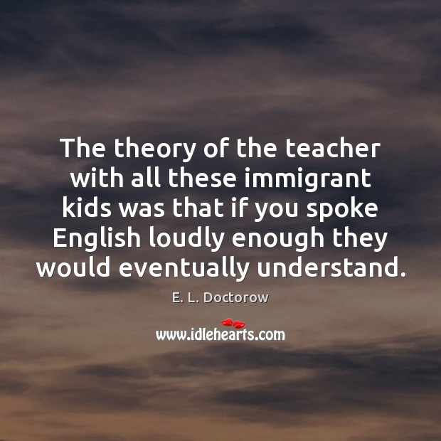The theory of the teacher with all these immigrant kids was that E. L. Doctorow Picture Quote