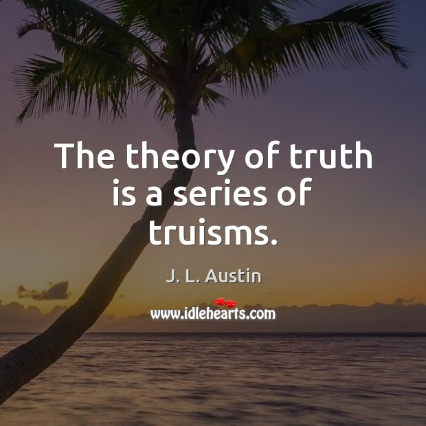 The theory of truth is a series of truisms. J. L. Austin Picture Quote