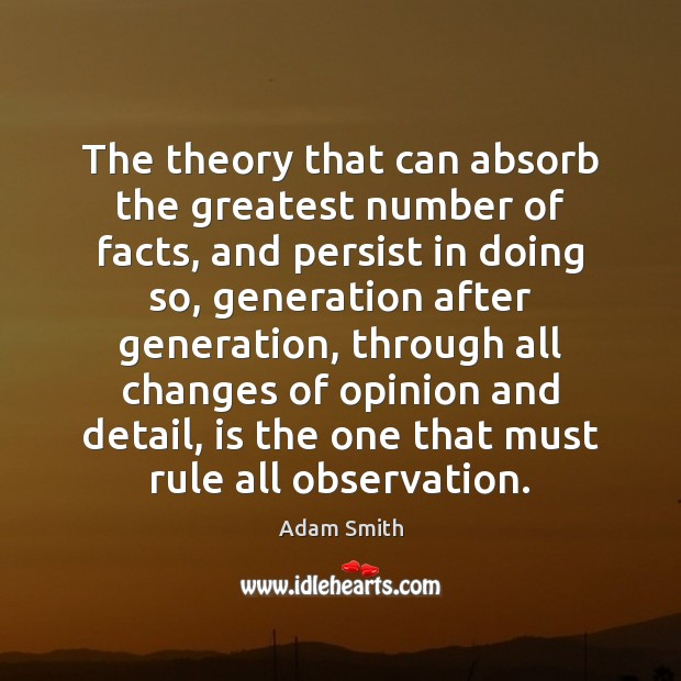 The theory that can absorb the greatest number of facts, and persist Adam Smith Picture Quote