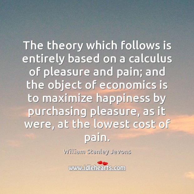 The theory which follows is entirely based on a calculus of pleasure William Stanley Jevons Picture Quote