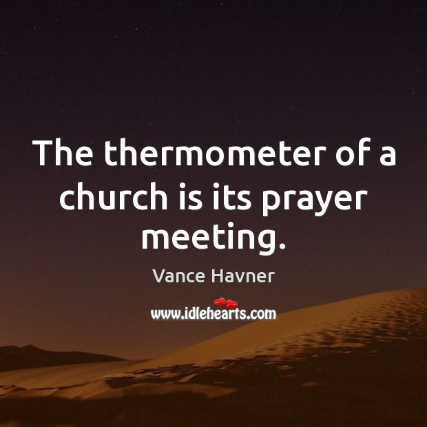 Vance Havner Picture Quote image saying: The thermometer of a church is its prayer meeting.