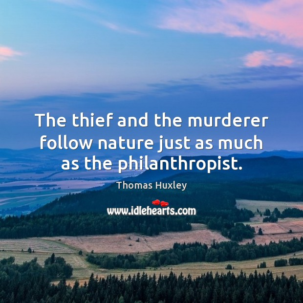 The thief and the murderer follow nature just as much as the philanthropist. Image