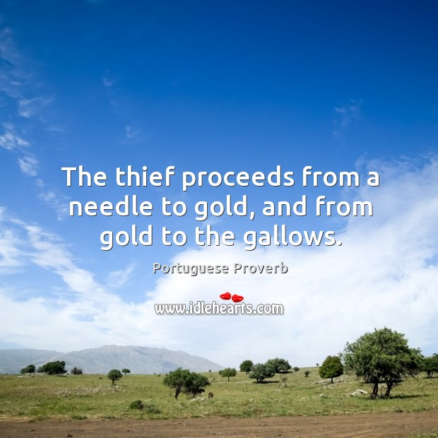 The thief proceeds from a needle to gold, and from gold to the gallows. Image