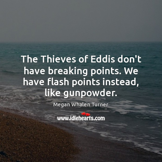 Megan Whalen Turner Picture Quote image saying: The Thieves of Eddis don't have breaking points. We have flash points