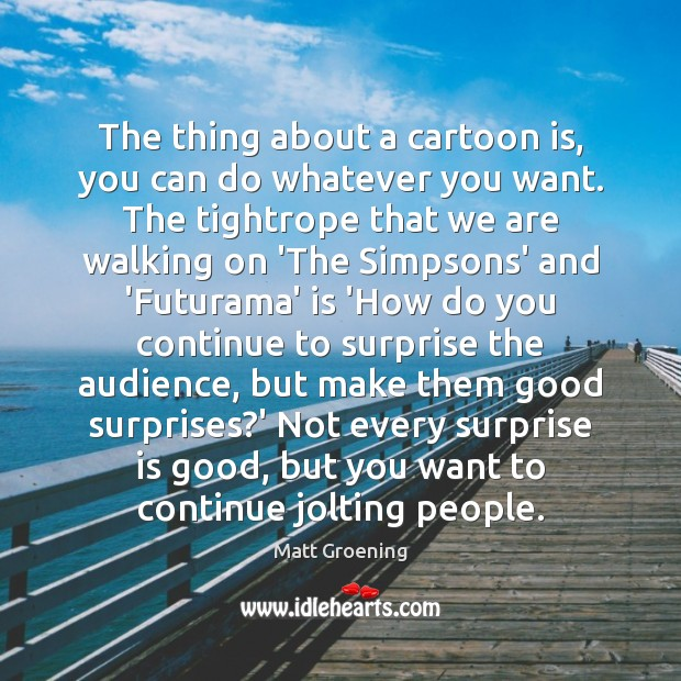 The thing about a cartoon is, you can do whatever you want. Matt Groening Picture Quote